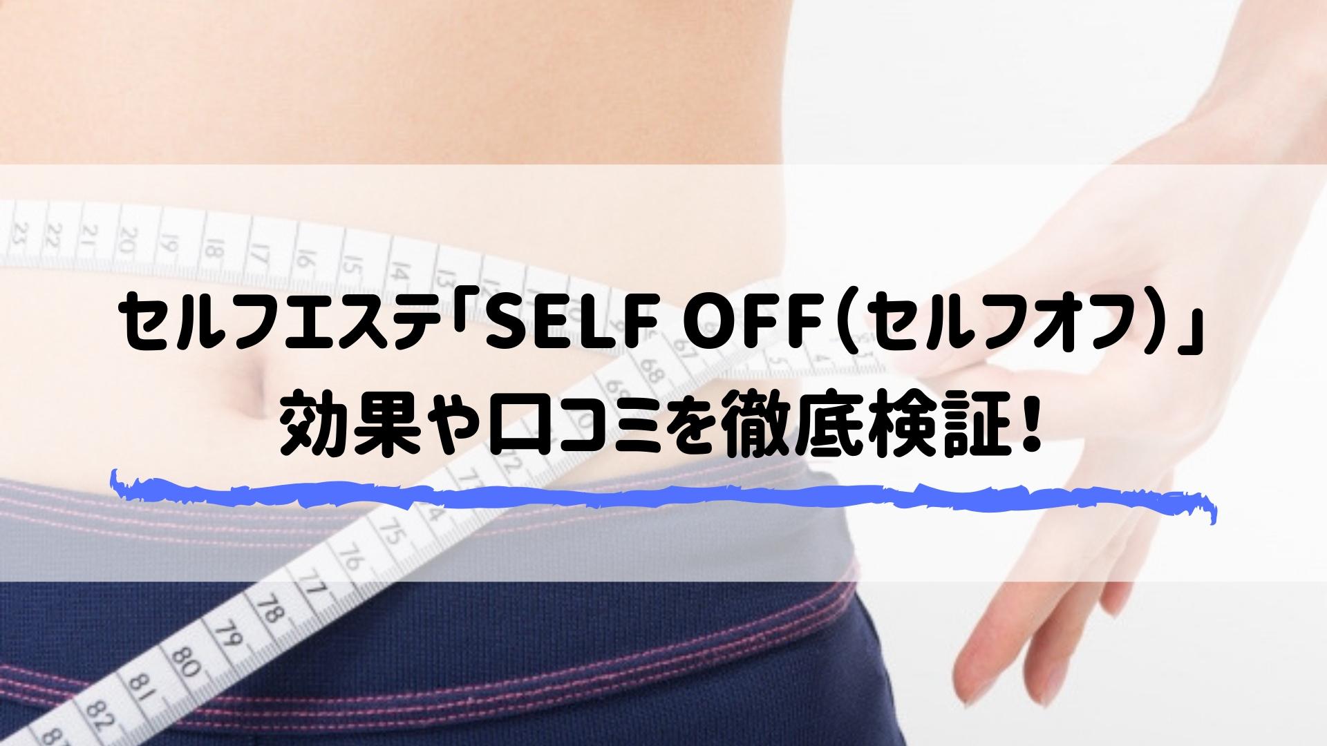 セルフエステ「SELF OFF(セルフオフ)」 効果や口コミを徹底検証!